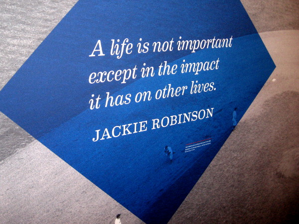 The wisdom of courageous hero Jackie Robinson. A life is not important except in the impact it has on other lives.