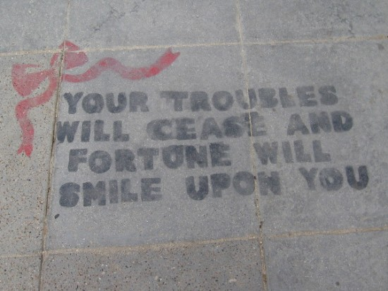 A message on the sidewalk caught my eye. Your troubles will cease and fortune will smile upon you.