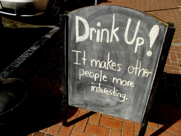 Drink up! It makes other people more interesting. (I think I spotted this in front of an Irish pub. Or perhaps it was just an ordinary San Diego bar.)