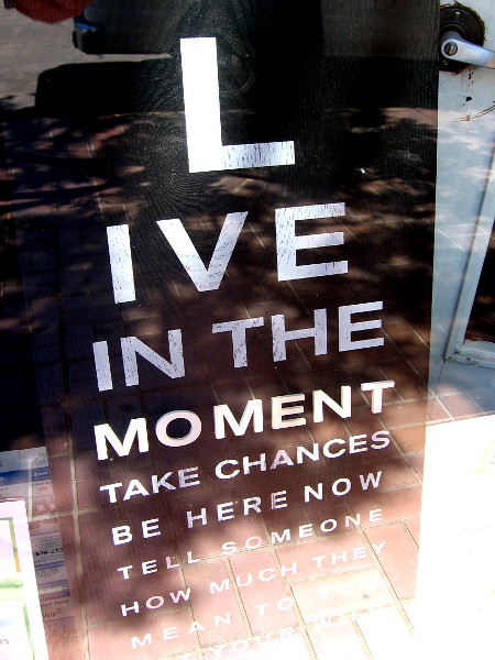 More wisdom inside another downtown window. Live in the moment, take chances, be here now, tell someone how much they mean to you.