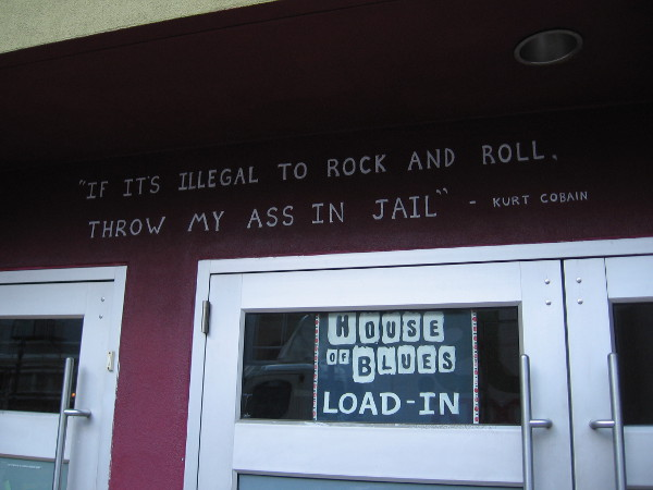 """A Kurt Cobain quote over doors at the downtown House of Blues. """"If it's illegal to rock and roll, throw my ass in jail."""""""