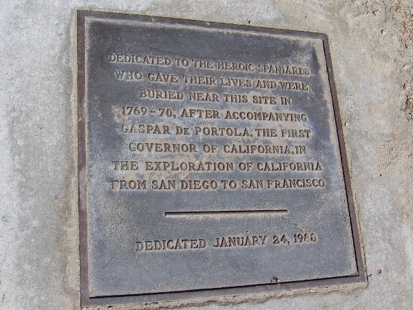 Dedicated to the heroic Spaniards who gave their lives and were buried near this site in 1769-70, after accompanying Gaspar de Portolá, the first Governor of California, in the exploration of California from San Diego to San Francisco.
