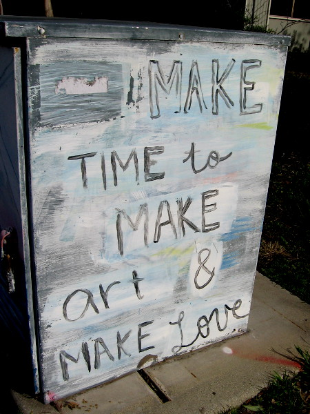 Wisdom written for all to see. Make time to make art and make love.