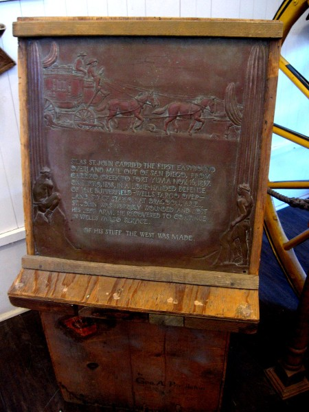 Old plaque in the museum: Silas St. John carried the first eastbound overland mail out of San Diego, from Carrizo Creek to Fort Yuma, November 16, 1857. On September 9, 1858, in a lone-handed defense of the Butterfield-Wells Fargo Overland Stage station at Dragoon, Arizona, St. John was horribly wounded and lost his left arm. He recovered to continue in Wells Fargo service. Of his stuff the West was made.