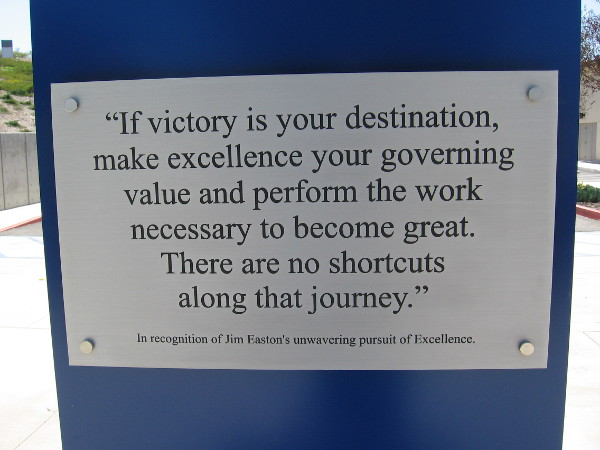 If victory is your destination, make excellence your governing value and perform the work necessary to become great. Wisdom on a plaque outside Olympic archery training range in Chula Vista.