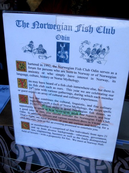 The Norwegian Fish Club serves as a forum for persons attached to Norway, its history or mythology. Officers and various members dress in Viking attire!